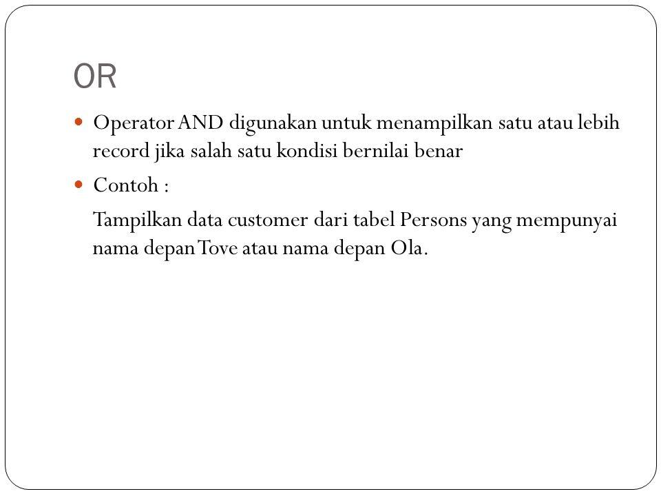 OR Operator AND digunakan untuk menampilkan satu atau lebih record jika salah satu kondisi bernilai benar Contoh : Tampilkan data customer dari tabel Persons yang mempunyai nama depan Tove atau nama depan Ola.