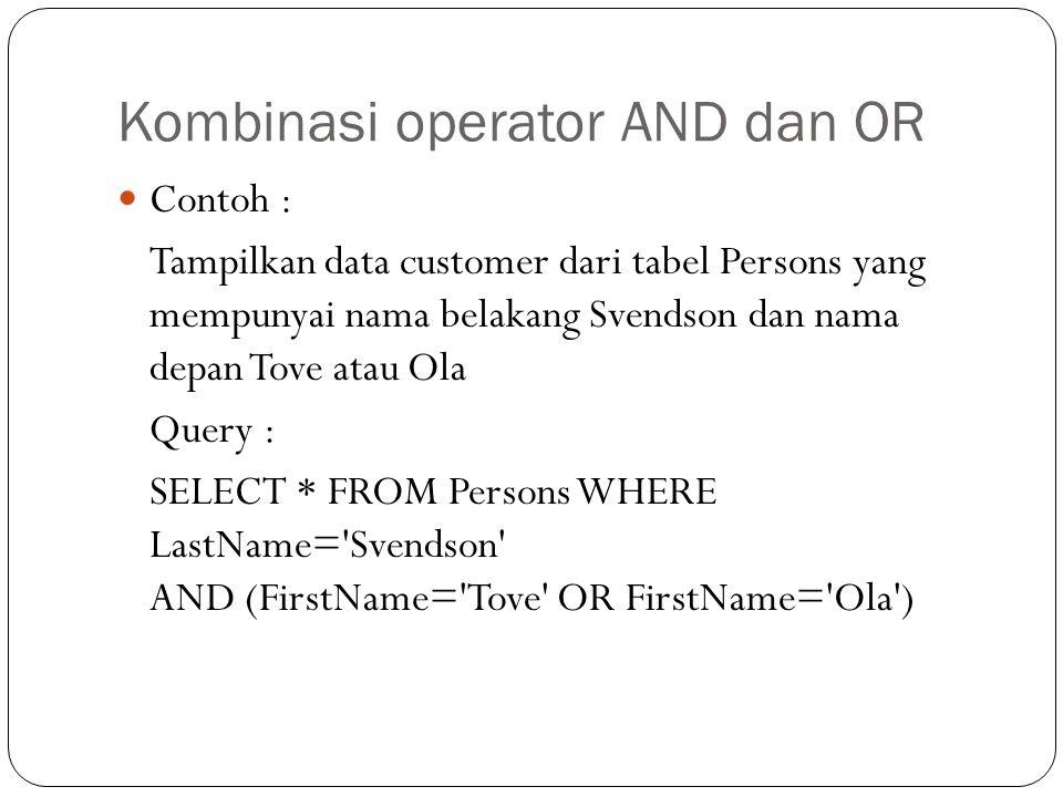 Kombinasi operator AND dan OR Contoh : Tampilkan data customer dari tabel Persons yang mempunyai nama belakang Svendson dan nama depan Tove atau Ola Query : SELECT * FROM Persons WHERE LastName= Svendson AND (FirstName= Tove OR FirstName= Ola )