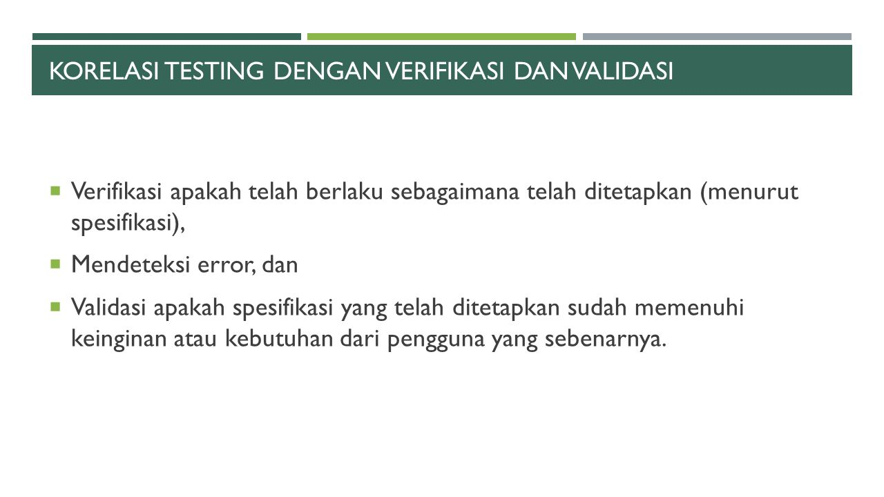 KORELASI TESTING DENGAN VERIFIKASI DAN VALIDASI  Verifikasi apakah telah berlaku sebagaimana telah ditetapkan (menurut spesifikasi),  Mendeteksi err