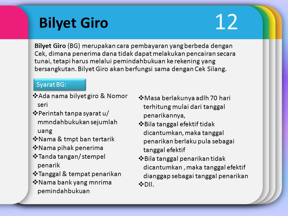 12 Bilyet Giro Bilyet Giro (BG) merupakan cara pembayaran yang berbeda dengan Cek, dimana penerima dana tidak dapat melakukan pencairan secara tunai, tetapi harus melalui pemindahbukuan ke rekening yang bersangkutan.