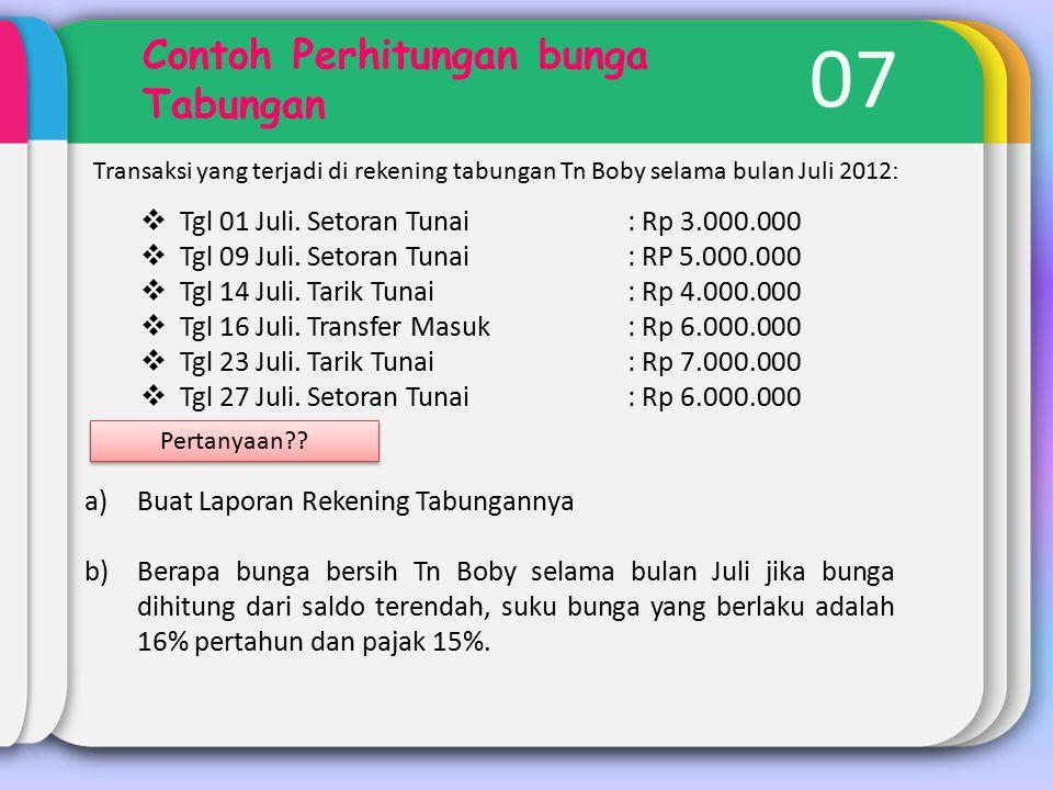 07 Contoh Perhitungan bunga Tabungan Transaksi yang terjadi di rekening tabungan Tn Boby selama bulan Juli 2012 :  Tgl 01 Juli.