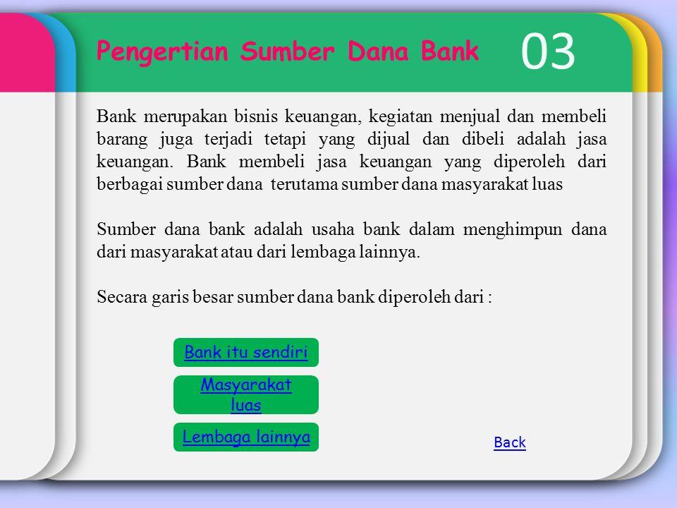 03 Pengertian Sumber Dana Bank Bank merupakan bisnis keuangan, kegiatan menjual dan membeli barang juga terjadi tetapi yang dijual dan dibeli adalah jasa keuangan.