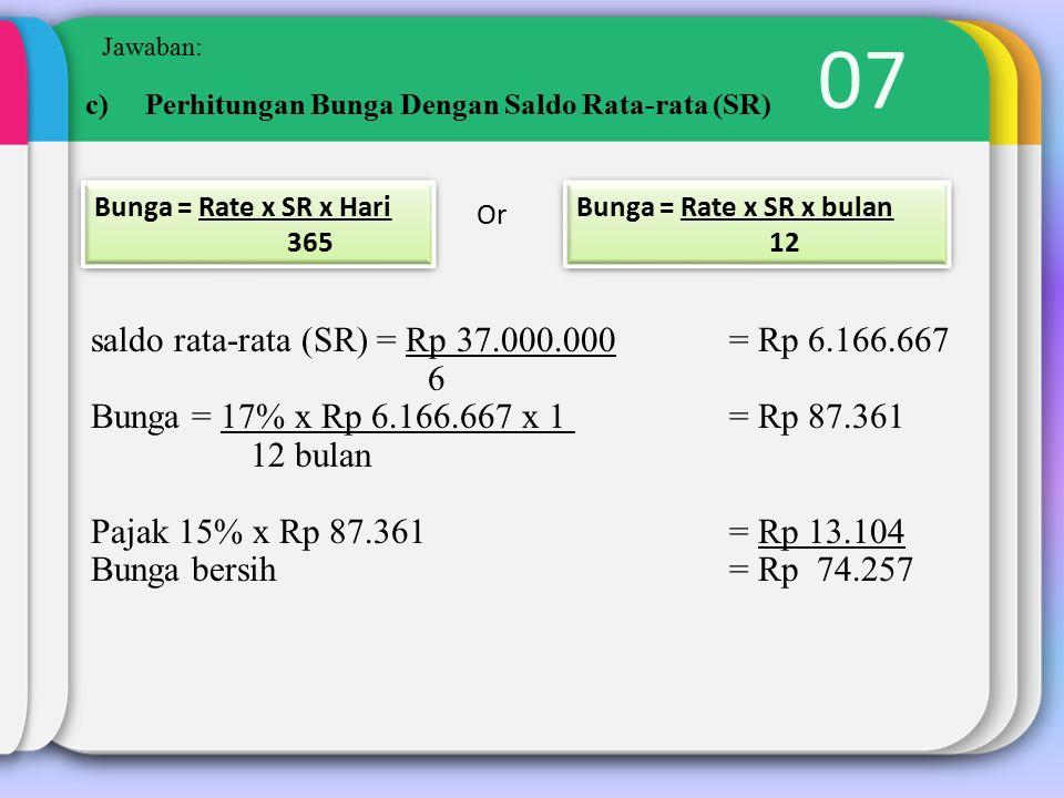 07 Jawaban: Or c)Perhitungan Bunga Dengan Saldo Rata-rata (SR) Bunga = Rate x SR x Hari 365 Bunga = Rate x SR x Hari 365 Bunga = Rate x SR x bulan 12 Bunga = Rate x SR x bulan 12 saldo rata-rata (SR) = Rp 37.000.000 = Rp 6.166.667 6 Bunga = 17% x Rp 6.166.667 x 1 = Rp 87.361 12 bulan Pajak 15% x Rp 87.361= Rp 13.104 Bunga bersih= Rp 74.257