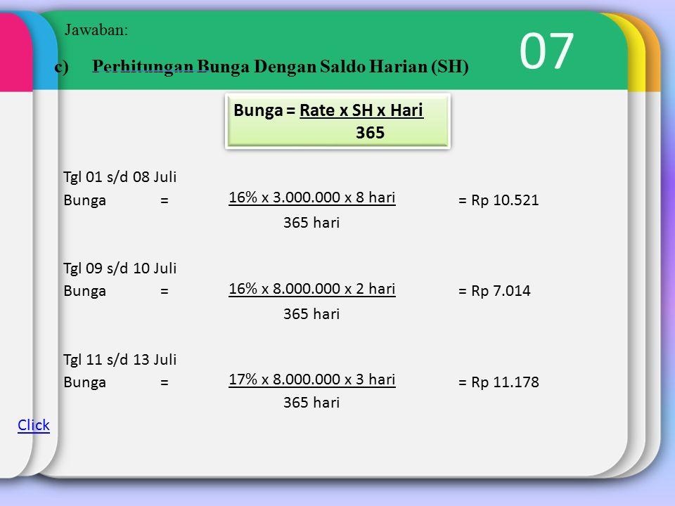 07 Jawaban: c)Perhitungan Bunga Dengan Saldo Harian (SH) Bunga = Rate x SH x Hari 365 Bunga = Rate x SH x Hari 365 Tgl 01 s/d 08 Juli Bunga = 16% x 3.