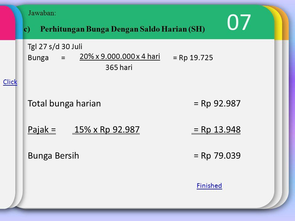 07 Jawaban: c)Perhitungan Bunga Dengan Saldo Harian (SH) Tgl 27 s/d 30 Juli Bunga = 20% x 9.000.000 x 4 hari = Rp 19.725 365 hari Total bunga harian = Rp 92.987 Pajak = 15% x Rp 92.987 = Rp 13.948 Bunga Bersih = Rp 79.039 Click Finished