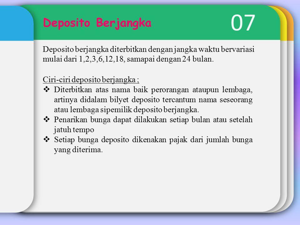 07 Deposito Berjangka Deposito berjangka diterbitkan dengan jangka waktu bervariasi mulai dari 1,2,3,6,12,18, samapai dengan 24 bulan.