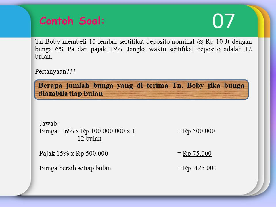 07 Contoh Soal: Tn Boby membeli 10 lembar sertifikat deposito nominal @ Rp 10 Jt dengan bunga 6% Pa dan pajak 15%.