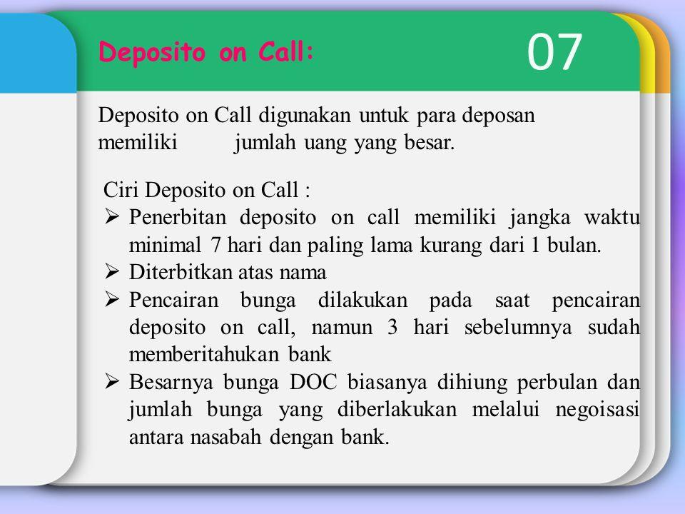 07 Deposito on Call: Deposito on Call digunakan untuk para deposan memiliki jumlah uang yang besar. Ciri Deposito on Call :  Penerbitan deposito on c