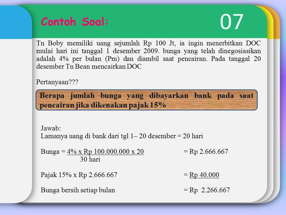 07 Contoh Soal: Tn Boby memiliki uang sejumlah Rp 100 Jt, ia ingin menerbitkan DOC mulai hari ini tanggal 1 desember 2009. bunga yang telah dinegosias