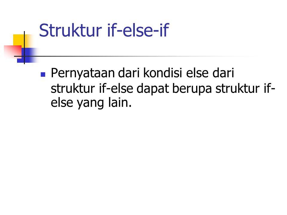 Struktur if-else-if Pernyataan dari kondisi else dari struktur if-else dapat berupa struktur if- else yang lain.