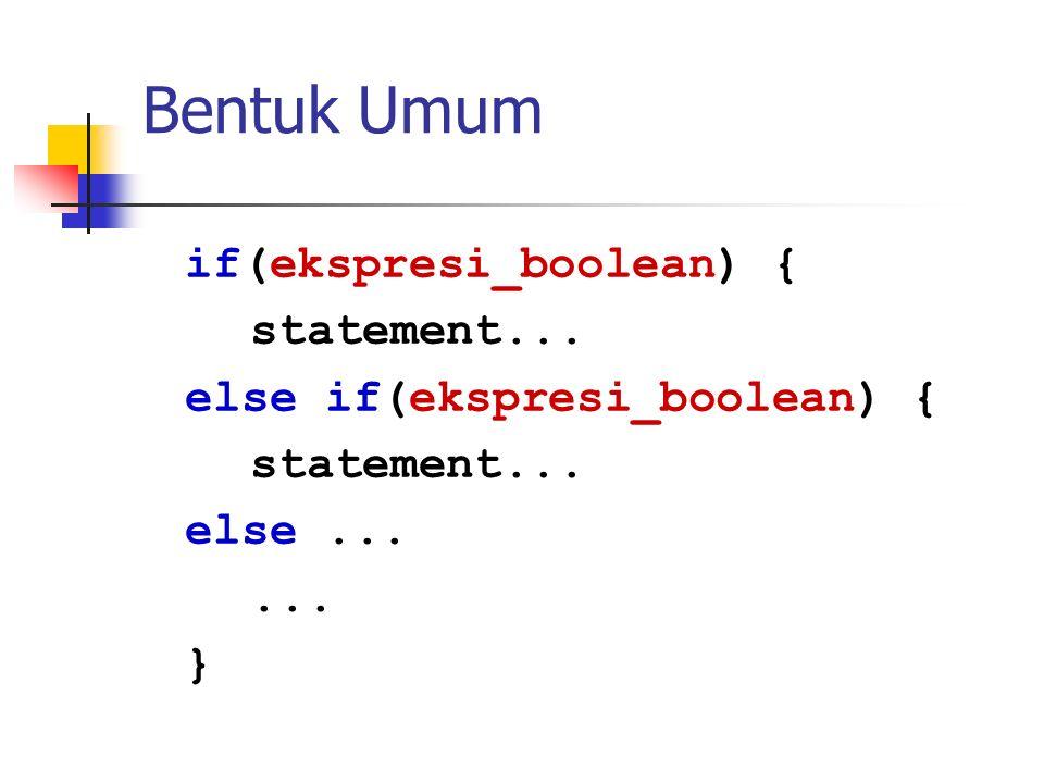 Bentuk Umum if(ekspresi_boolean) { statement... else if(ekspresi_boolean) { statement... else...... }