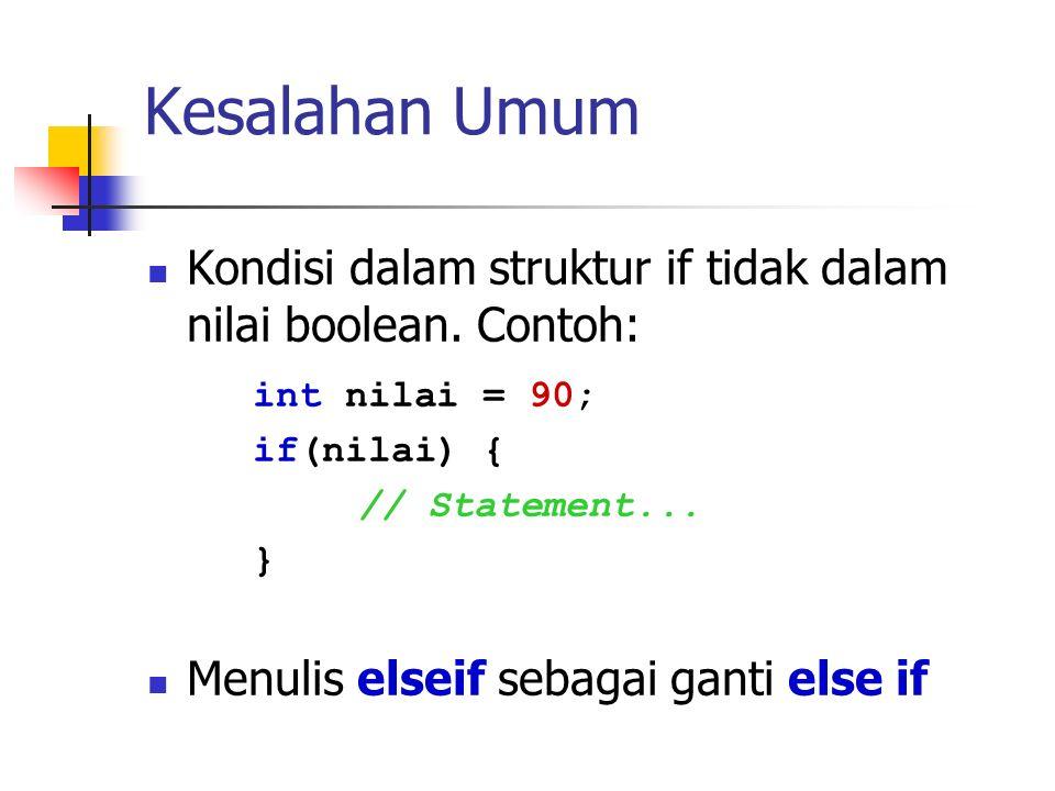 Kesalahan Umum Kondisi dalam struktur if tidak dalam nilai boolean. Contoh: int nilai = 90; if(nilai) { // Statement... } Menulis elseif sebagai ganti