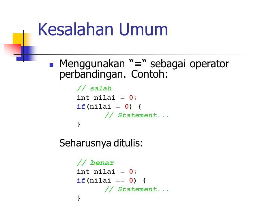 """Kesalahan Umum Menggunakan """"="""" sebagai operator perbandingan. Contoh: // salah int nilai = 0; if(nilai = 0) { // Statement... } Seharusnya ditulis: //"""