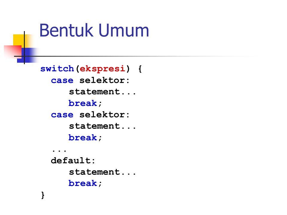 Bentuk Umum switch(ekspresi) { case selektor: statement... break; case selektor: statement... break;... default: statement... break; }