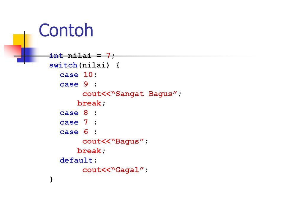 "Contoh int nilai = 7; switch(nilai) { case 10: case 9 : cout<<""Sangat Bagus""; break; case 8 : case 7 : case 6 : cout<<""Bagus""; break; default: cout<<"""