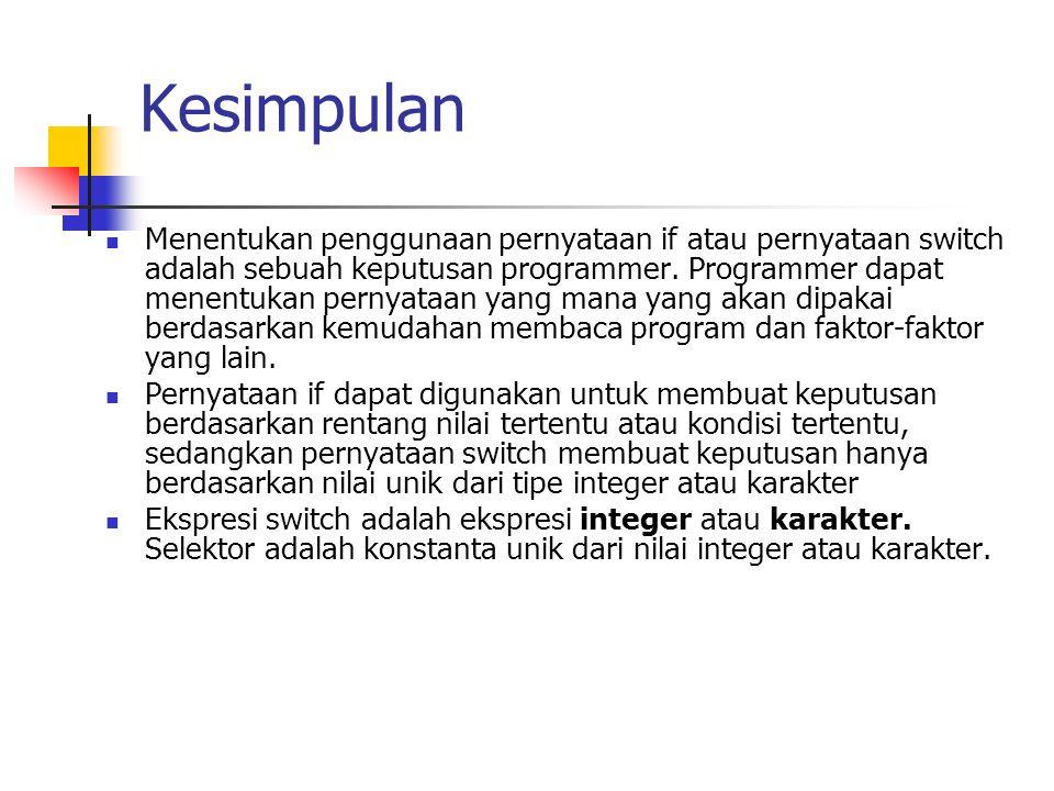 Kesimpulan Menentukan penggunaan pernyataan if atau pernyataan switch adalah sebuah keputusan programmer. Programmer dapat menentukan pernyataan yang