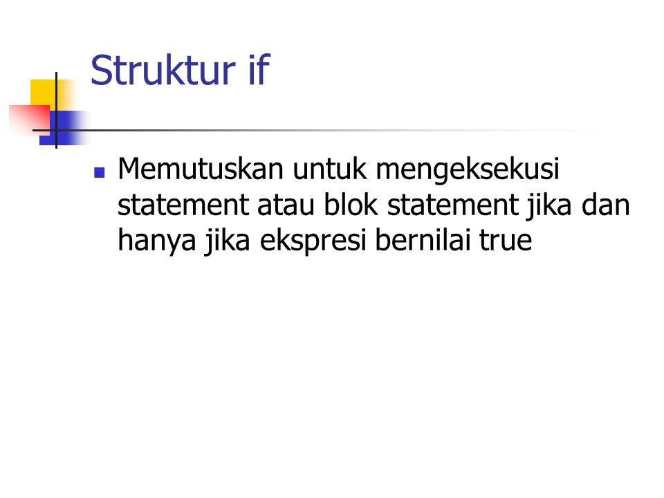 Struktur if Memutuskan untuk mengeksekusi statement atau blok statement jika dan hanya jika ekspresi bernilai true