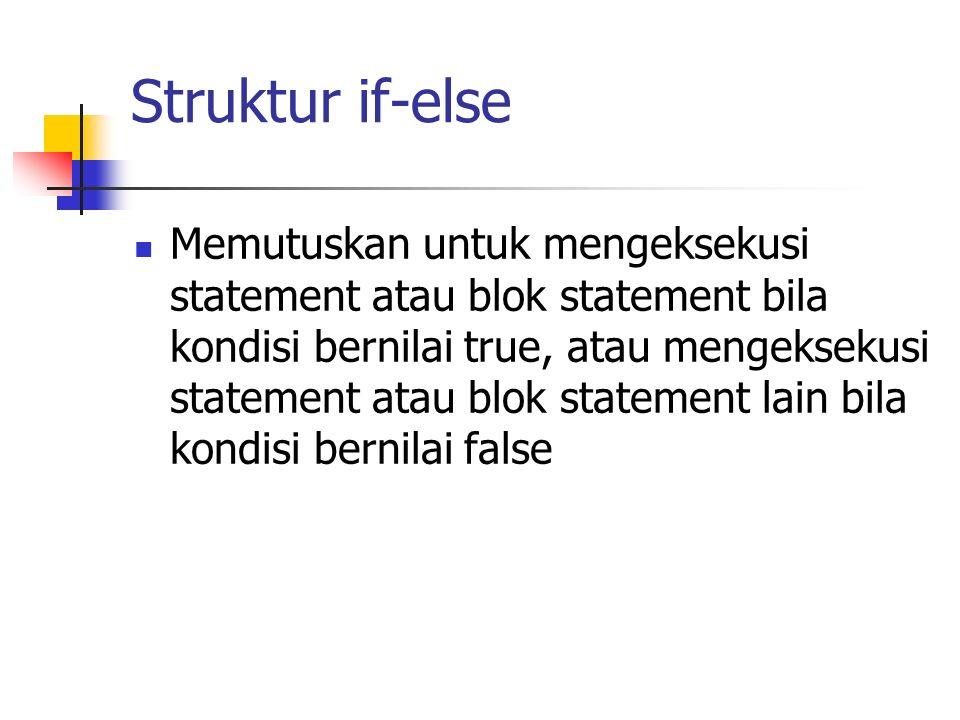 Struktur if-else Memutuskan untuk mengeksekusi statement atau blok statement bila kondisi bernilai true, atau mengeksekusi statement atau blok stateme
