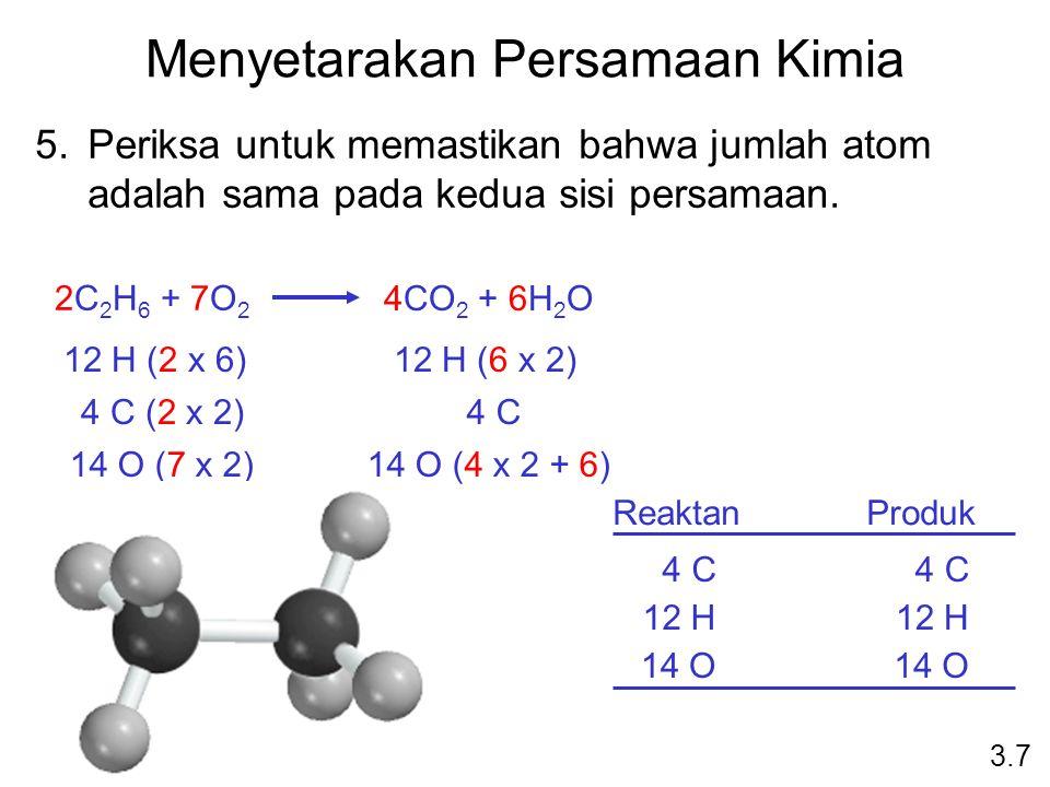 Menyetarakan Persamaan Kimia 5.Periksa untuk memastikan bahwa jumlah atom adalah sama pada kedua sisi persamaan. 3.7 2C 2 H 6 + 7O 2 4CO 2 + 6H 2 O Re