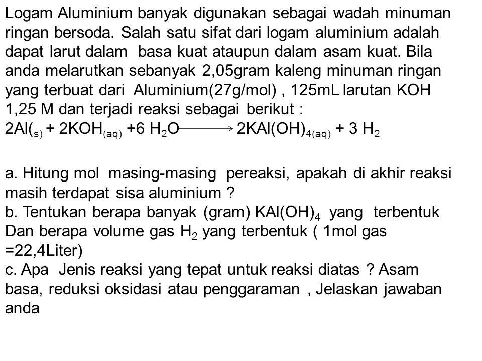 Logam Aluminium banyak digunakan sebagai wadah minuman ringan bersoda. Salah satu sifat dari logam aluminium adalah dapat larut dalam basa kuat ataupu