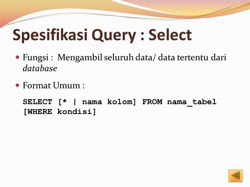 Spesifikasi Query : Select Fungsi : Mengambil seluruh data/ data tertentu dari database Format Umum : SELECT [* | nama kolom] FROM nama_tabel [WHERE k