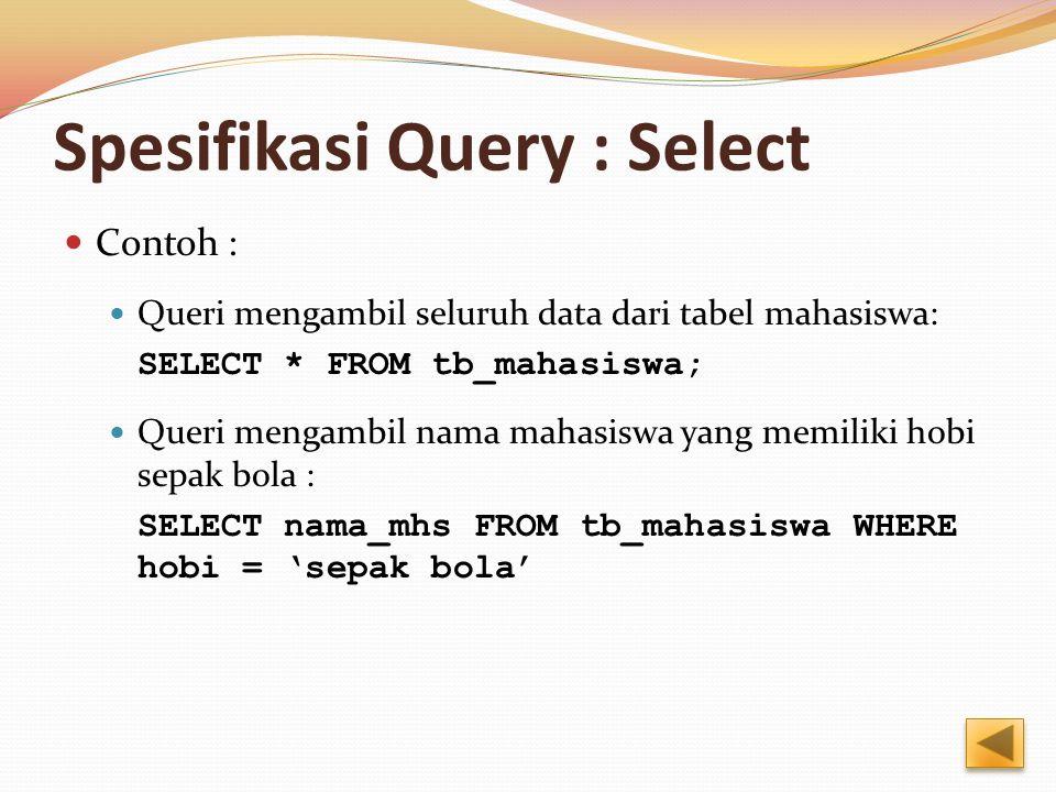 Spesifikasi Query : Select Contoh : Queri mengambil seluruh data dari tabel mahasiswa: SELECT * FROM tb_mahasiswa; Queri mengambil nama mahasiswa yang memiliki hobi sepak bola : SELECT nama_mhs FROM tb_mahasiswa WHERE hobi = 'sepak bola'