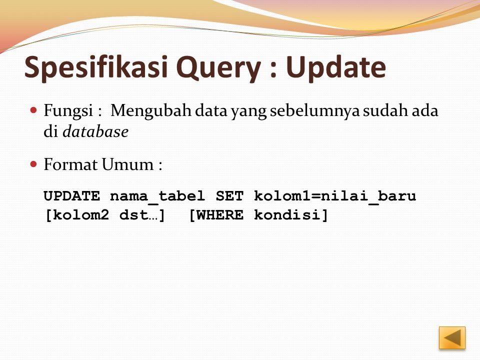 Spesifikasi Query : Update Fungsi : Mengubah data yang sebelumnya sudah ada di database Format Umum : UPDATE nama_tabel SET kolom1=nilai_baru [kolom2 dst…] [WHERE kondisi]
