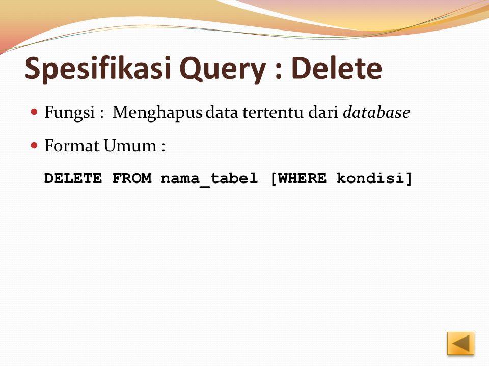Spesifikasi Query : Delete Fungsi : Menghapus data tertentu dari database Format Umum : DELETE FROM nama_tabel [WHERE kondisi]
