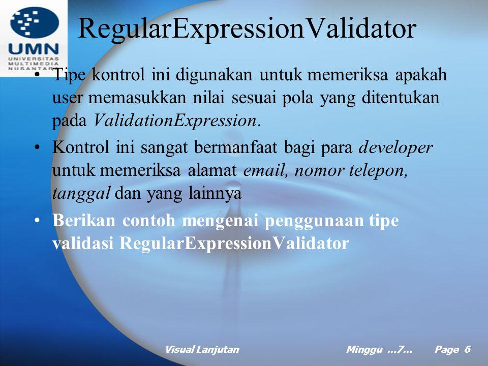 Visual LanjutanMinggu …7… Page 5 RangeValidator Tipe kontrol ini digunakan untuk memeriksa sebuah input apakah sudah berada pada range yang kita inginkan Berikan contoh mengenai penggunaan tipe validasi RequiredFiledValidator