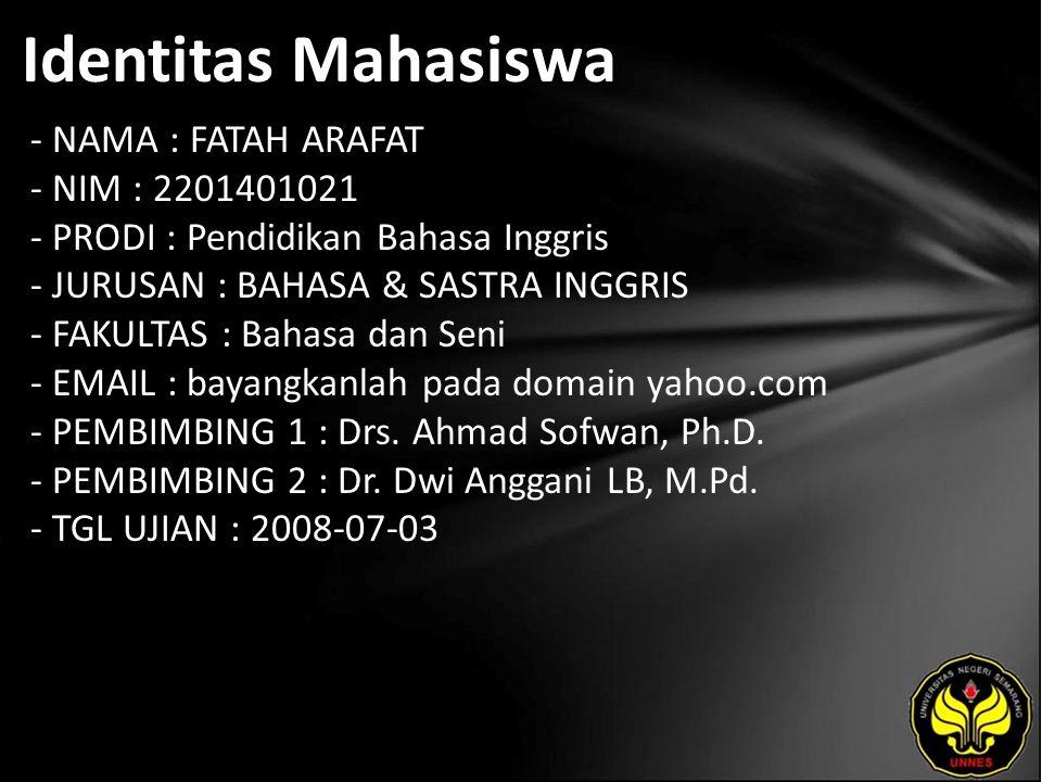 Identitas Mahasiswa - NAMA : FATAH ARAFAT - NIM : 2201401021 - PRODI : Pendidikan Bahasa Inggris - JURUSAN : BAHASA & SASTRA INGGRIS - FAKULTAS : Bahasa dan Seni - EMAIL : bayangkanlah pada domain yahoo.com - PEMBIMBING 1 : Drs.