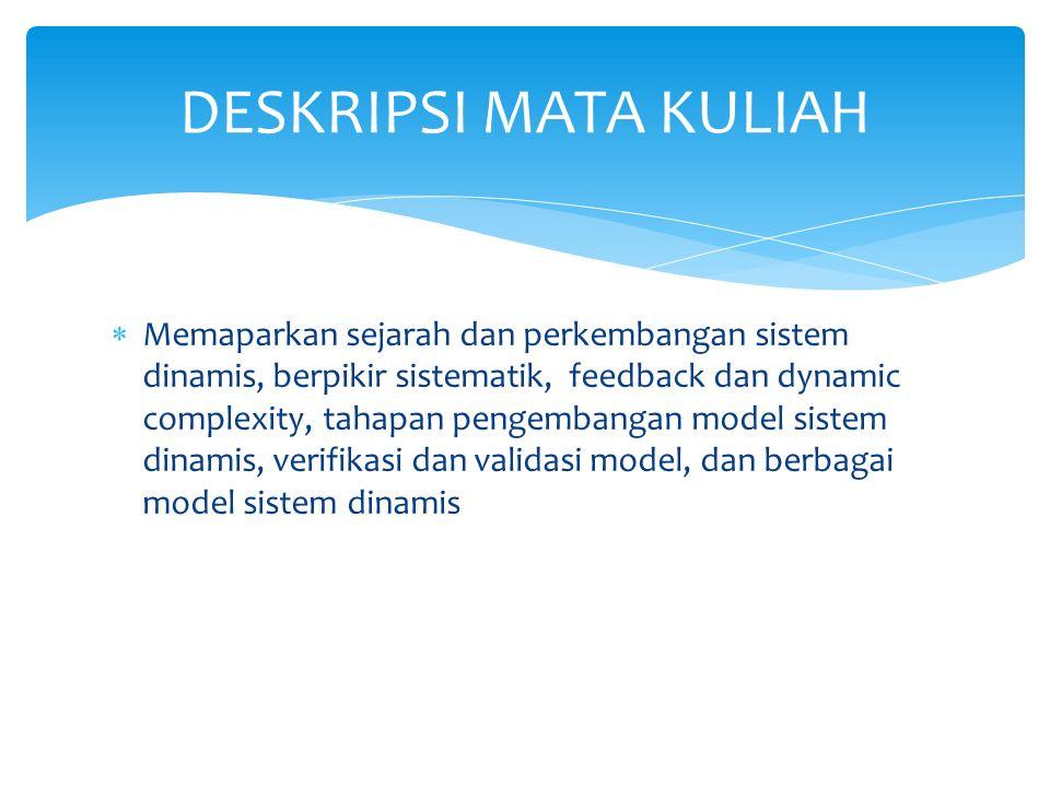  Memaparkan sejarah dan perkembangan sistem dinamis, berpikir sistematik, feedback dan dynamic complexity, tahapan pengembangan model sistem dinamis, verifikasi dan validasi model, dan berbagai model sistem dinamis DESKRIPSI MATA KULIAH