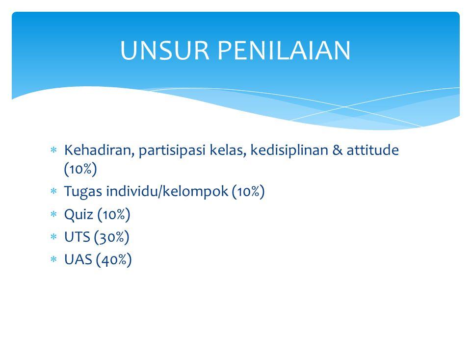 UNSUR PENILAIAN  Kehadiran, partisipasi kelas, kedisiplinan & attitude (10%)  Tugas individu/kelompok (10%)  Quiz (10%)  UTS (30%)  UAS (40%)