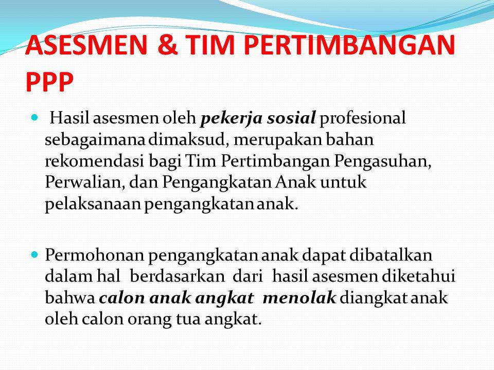 ASESMEN & TIM PERTIMBANGAN PPP Hasil asesmen oleh pekerja sosial profesional sebagaimana dimaksud, merupakan bahan rekomendasi bagi Tim Pertimbangan Pengasuhan, Perwalian, dan Pengangkatan Anak untuk pelaksanaan pengangkatan anak.