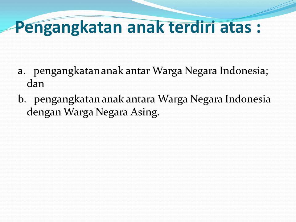 Pengangkatan anak terdiri atas : a. pengangkatan anak antar Warga Negara Indonesia; dan b. pengangkatan anak antara Warga Negara Indonesia dengan Warg