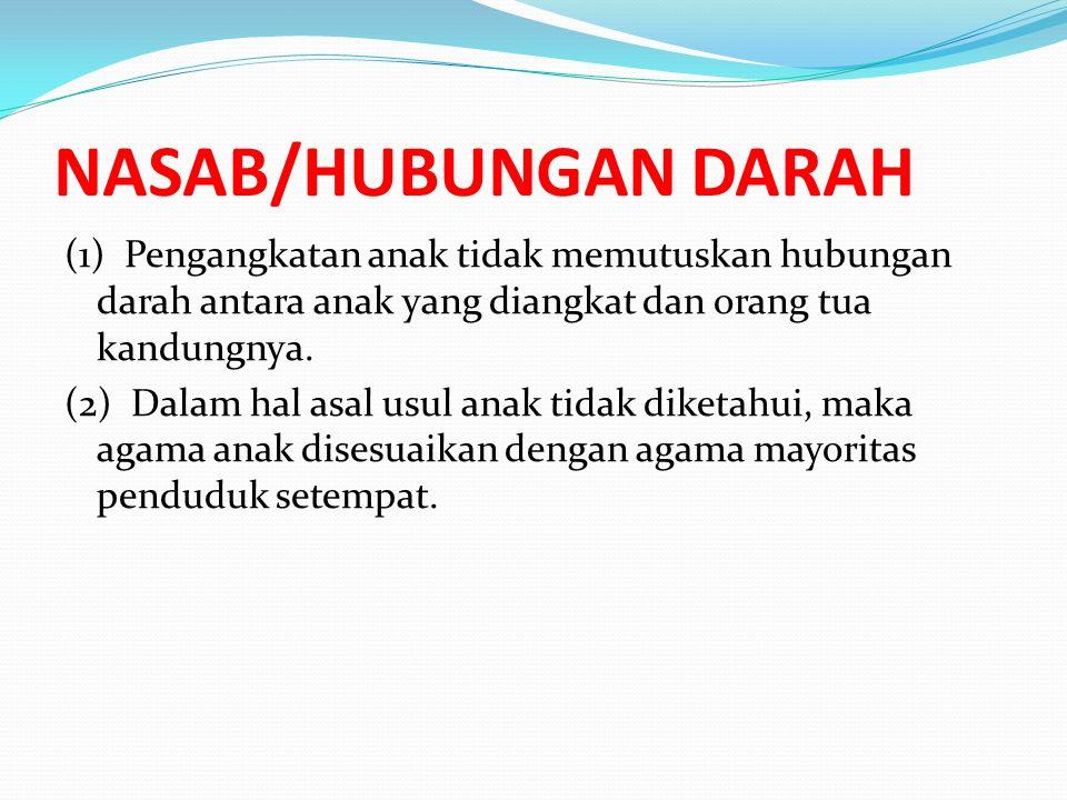 NASAB/HUBUNGAN DARAH (1) Pengangkatan anak tidak memutuskan hubungan darah antara anak yang diangkat dan orang tua kandungnya. (2) Dalam hal asal usul