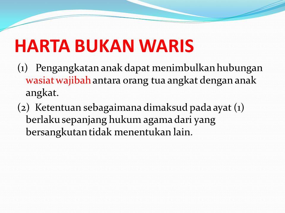 HARTA BUKAN WARIS (1) Pengangkatan anak dapat menimbulkan hubungan wasiat wajibah antara orang tua angkat dengan anak angkat. (2) Ketentuan sebagaiman