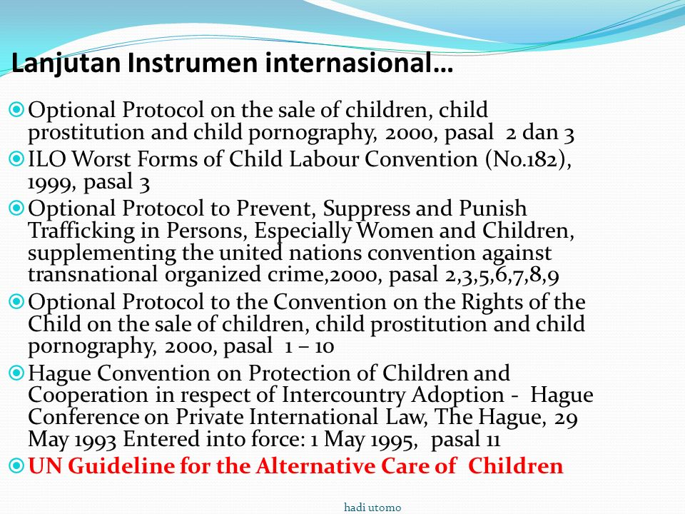 Lanjutan Instrumen internasional…  Optional Protocol on the sale of children, child prostitution and child pornography, 2000, pasal 2 dan 3  ILO Worst Forms of Child Labour Convention (No.182), 1999, pasal 3  Optional Protocol to Prevent, Suppress and Punish Trafficking in Persons, Especially Women and Children, supplementing the united nations convention against transnational organized crime,2000, pasal 2,3,5,6,7,8,9  Optional Protocol to the Convention on the Rights of the Child on the sale of children, child prostitution and child pornography, 2000, pasal 1 – 10  Hague Convention on Protection of Children and Cooperation in respect of Intercountry Adoption - Hague Conference on Private International Law, The Hague, 29 May 1993 Entered into force: 1 May 1995, pasal 11  UN Guideline for the Alternative Care of Children hadi utomo