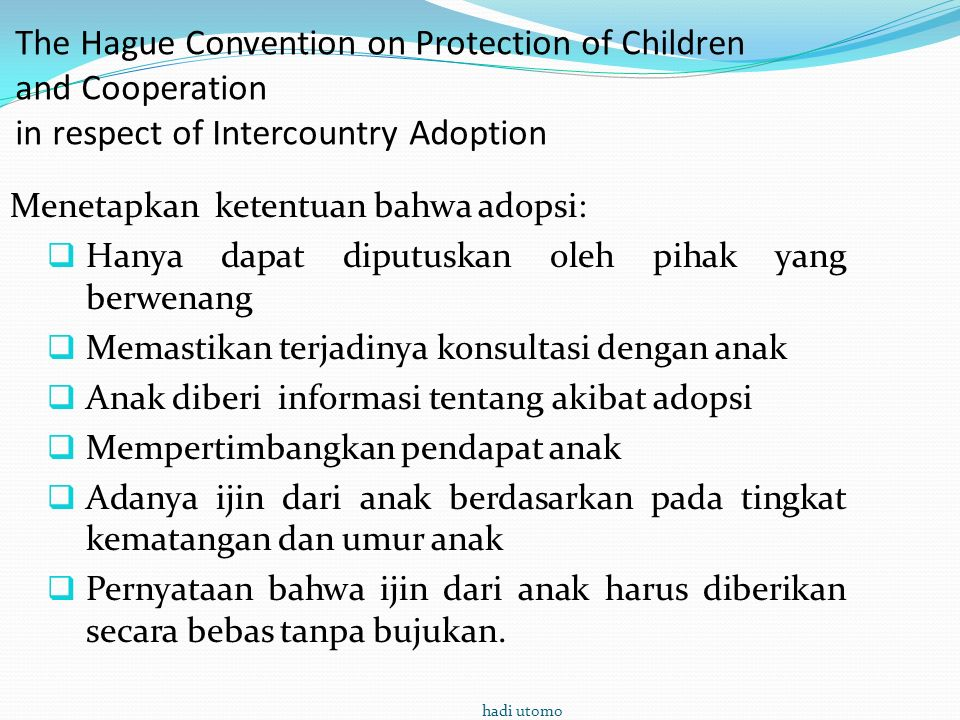 The Hague Convention on Protection of Children and Cooperation in respect of Intercountry Adoption Menetapkan ketentuan bahwa adopsi:  Hanya dapat di