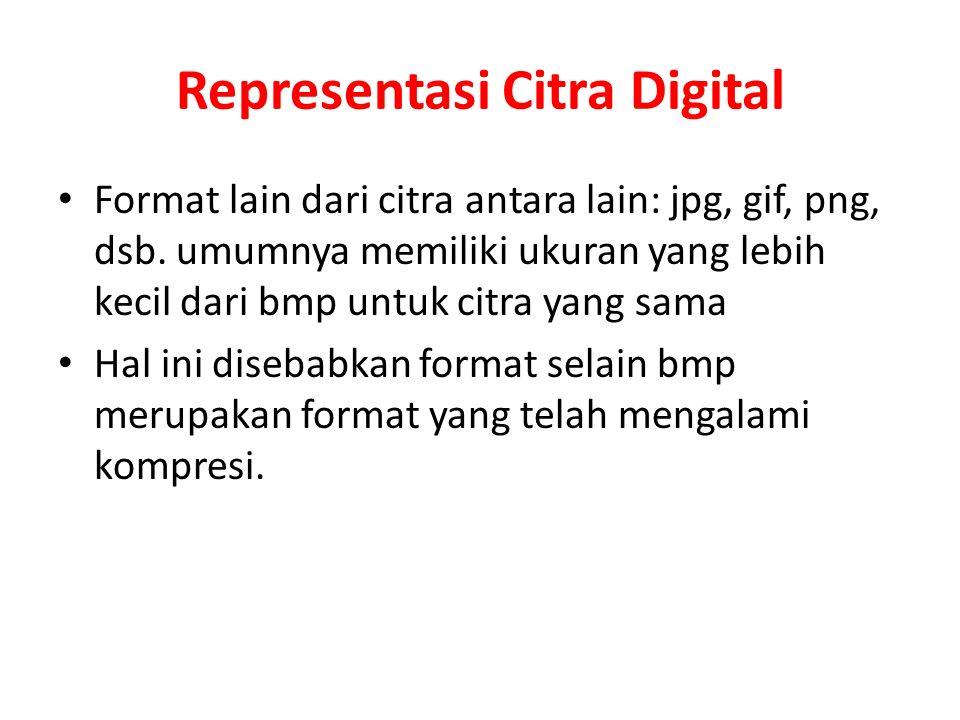 Representasi Citra Digital Format lain dari citra antara lain: jpg, gif, png, dsb. umumnya memiliki ukuran yang lebih kecil dari bmp untuk citra yang