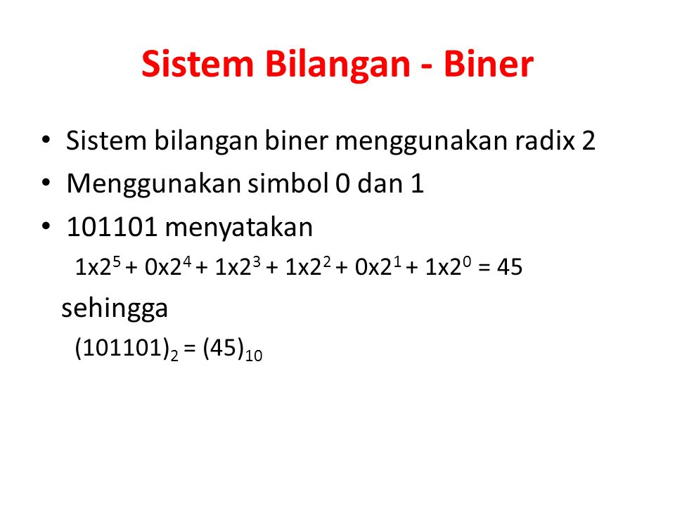 Sistem Bilangan - Biner Sistem bilangan biner menggunakan radix 2 Menggunakan simbol 0 dan 1 101101 menyatakan 1x2 5 + 0x2 4 + 1x2 3 + 1x2 2 + 0x2 1 +