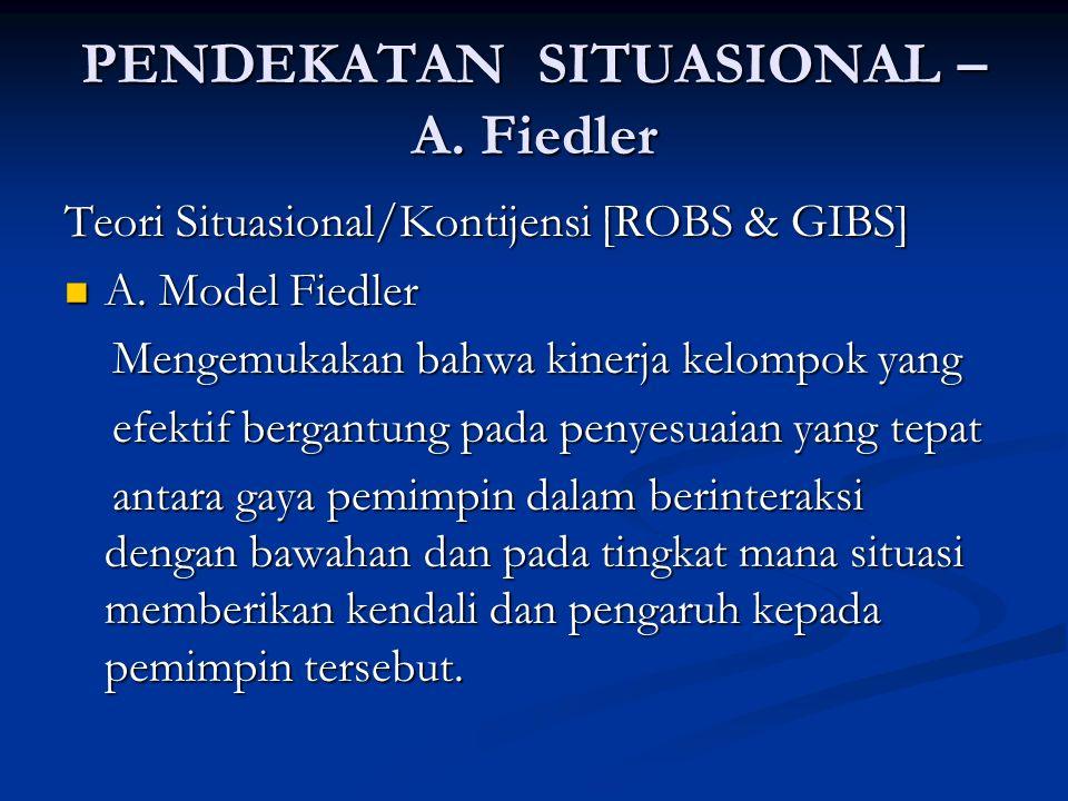 PENDEKATAN SITUASIONAL – A. Fiedler Teori Situasional/Kontijensi [ROBS & GIBS] A. Model Fiedler A. Model Fiedler Mengemukakan bahwa kinerja kelompok y