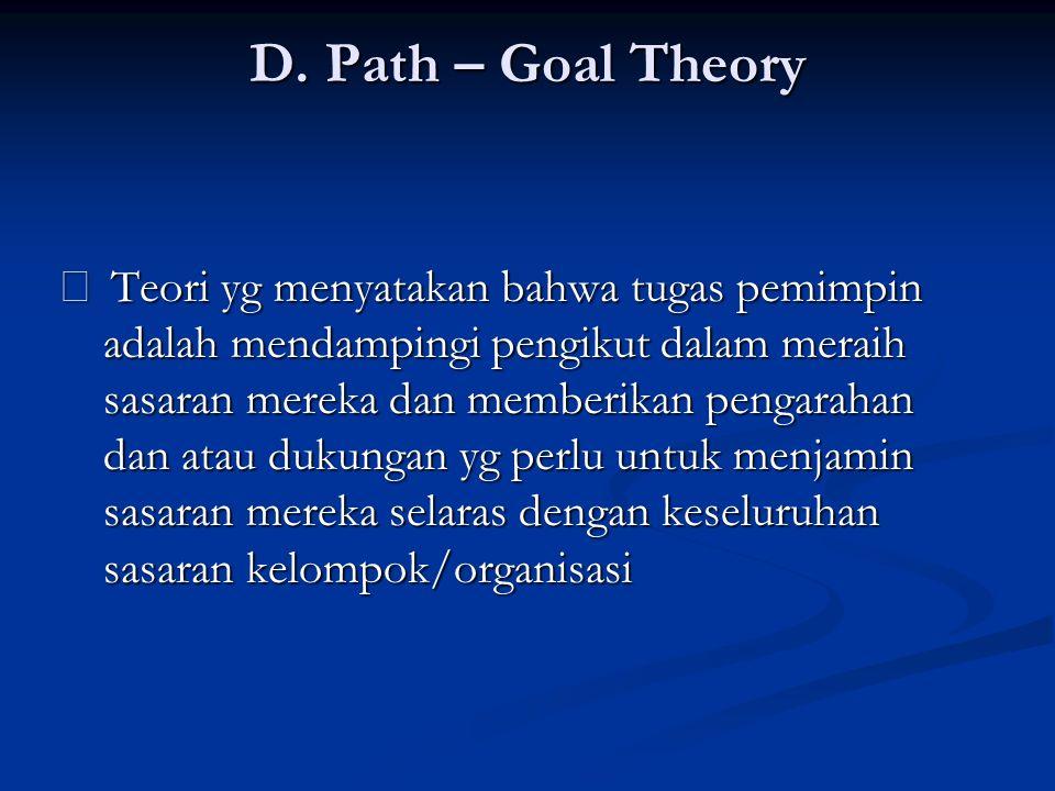 D. Path – Goal Theory ‰ Teori yg menyatakan bahwa tugas pemimpin adalah mendampingi pengikut dalam meraih sasaran mereka dan memberikan pengarahan dan