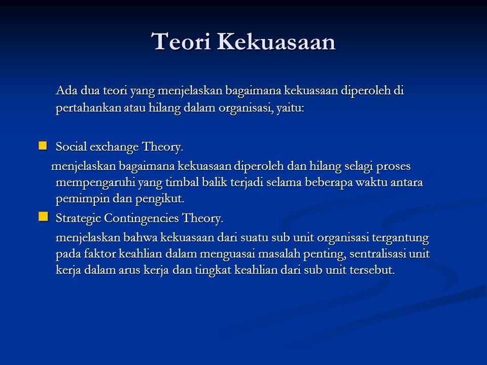 Teori Kekuasaan Ada dua teori yang menjelaskan bagaimana kekuasaan diperoleh di pertahankan atau hilang dalam organisasi, yaitu: Social exchange Theor