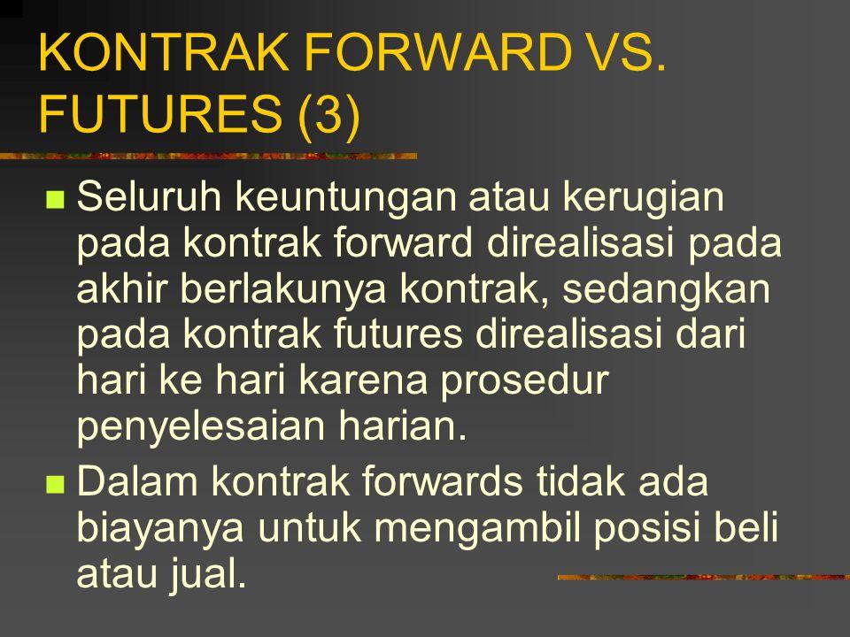KONTRAK FORWARD VS. FUTURES (2) Kontrak forwards: 1. Kontrak pribadi antara dua pihak; 2. Tidak terstandar; 3. Biasanya satu tanggal penyerahan dispes