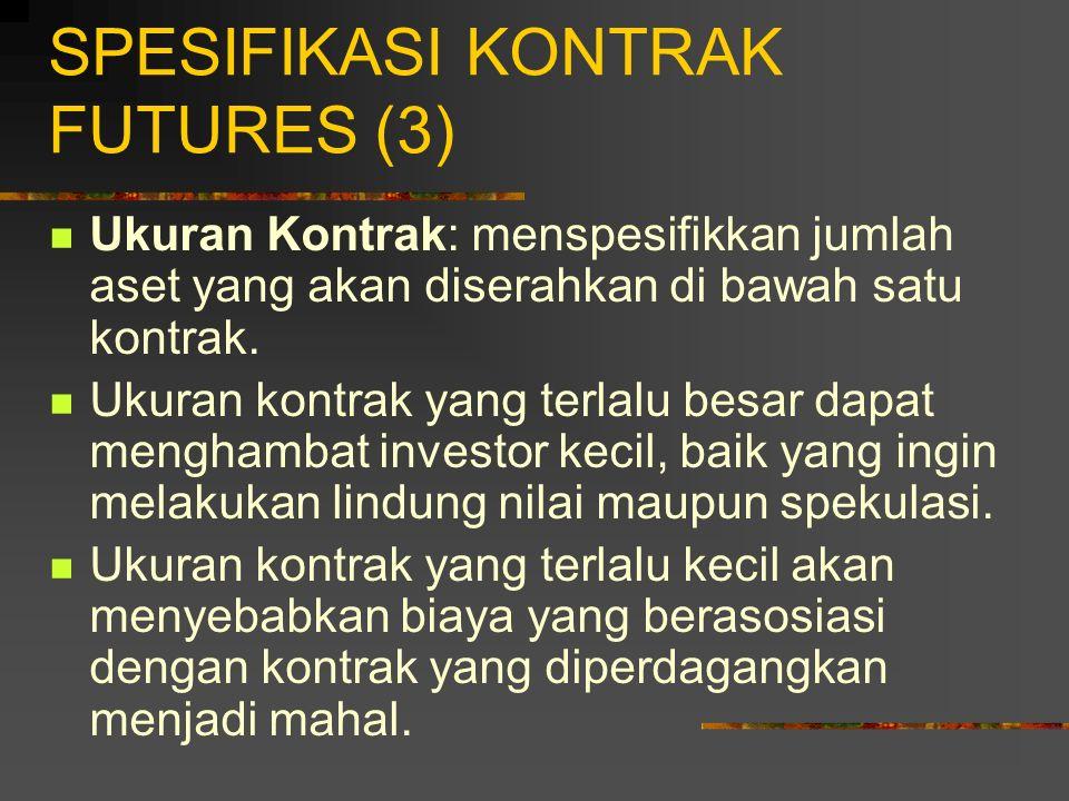 SPESIFIKASI KONTRAK FUTURES (3) Ukuran Kontrak: menspesifikkan jumlah aset yang akan diserahkan di bawah satu kontrak.