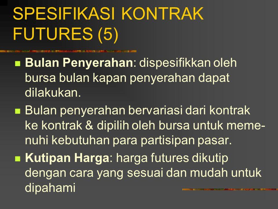 SPESIFIKASI KONTRAK FUTURES (4) Ketentuan Penyerahan: tempat di mana penyerahan akan dilakukan, & dispesifikkan oleh bursa. Keputusan ini penting, ter
