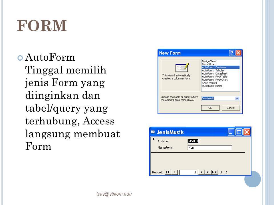 FORM AutoForm Tinggal memilih jenis Form yang diinginkan dan tabel/query yang terhubung, Access langsung membuat Form tyas@stikom.edu