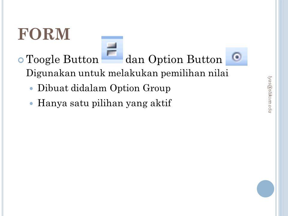 FORM Toogle Button dan Option Button Digunakan untuk melakukan pemilihan nilai Dibuat didalam Option Group Hanya satu pilihan yang aktif tyas@stikom.e