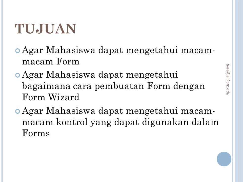 TUJUAN Agar Mahasiswa dapat mengetahui macam- macam Form Agar Mahasiswa dapat mengetahui bagaimana cara pembuatan Form dengan Form Wizard Agar Mahasis