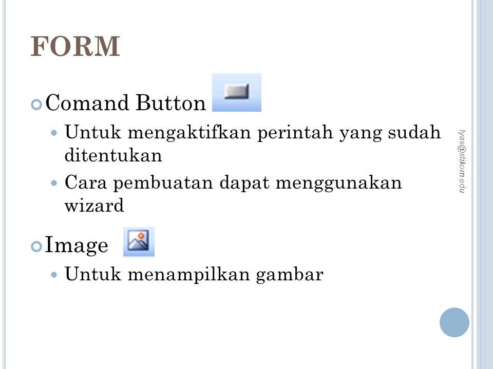 FORM Comand Button Untuk mengaktifkan perintah yang sudah ditentukan Cara pembuatan dapat menggunakan wizard Image Untuk menampilkan gambar tyas@stiko